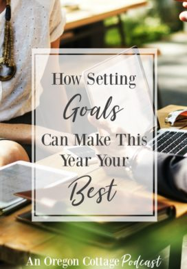 An Oregon Cottage Podcast Ep. 19 - Setting goals to make this year your best